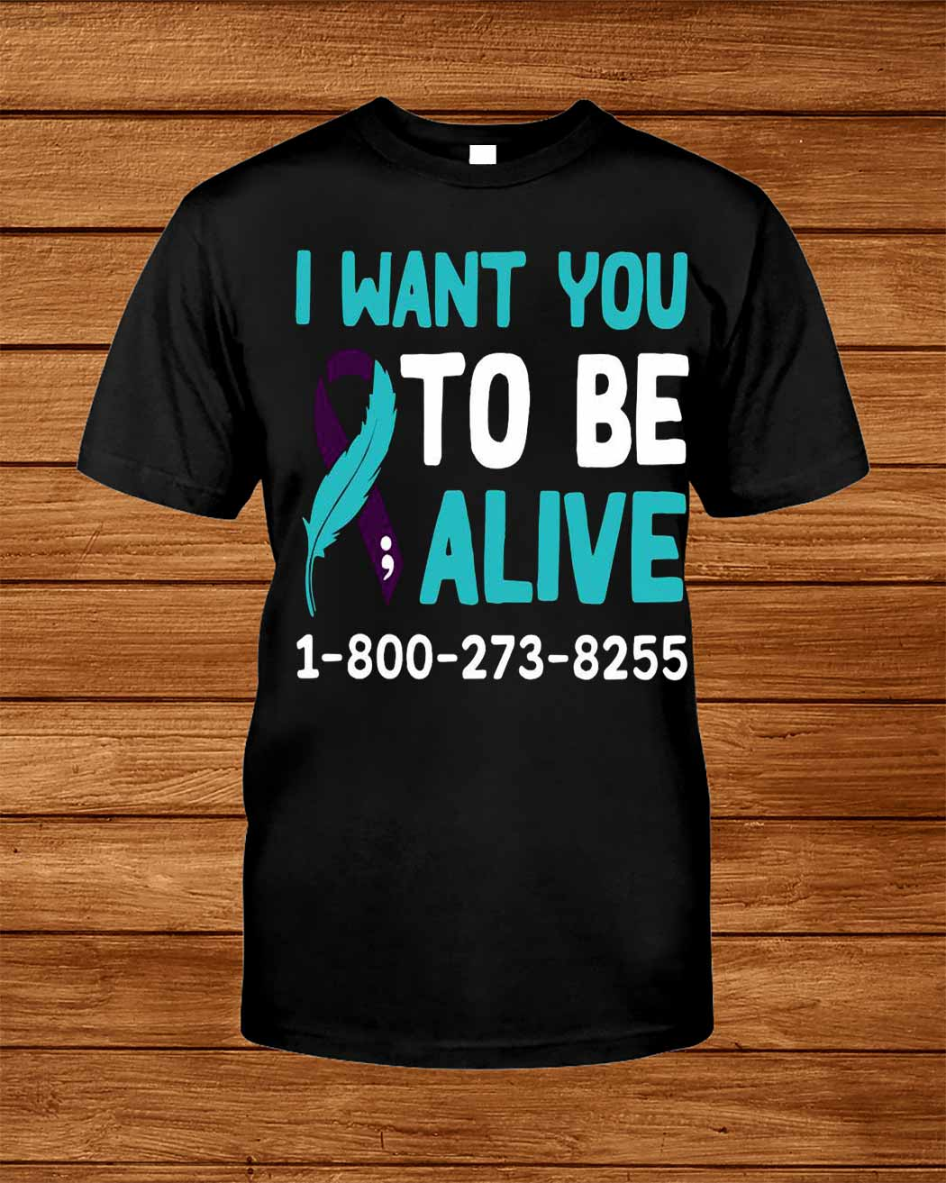 I Want You To Be Alive 1 800 273 8255 Shirt